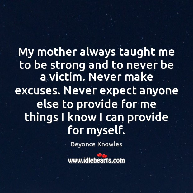 My mother always taught me to be strong and to never be Image