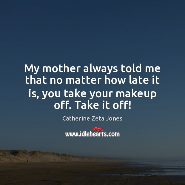 My mother always told me that no matter how late it is, Catherine Zeta Jones Picture Quote