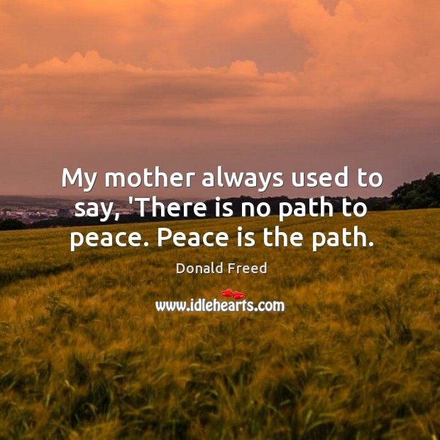 My mother always used to say, 'There is no path to peace. Peace is the path. Image