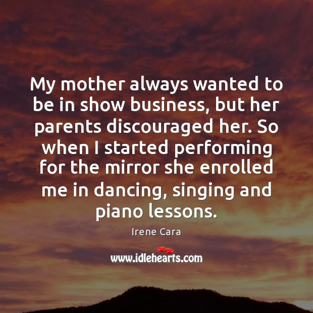 My mother always wanted to be in show business, but her parents Irene Cara Picture Quote