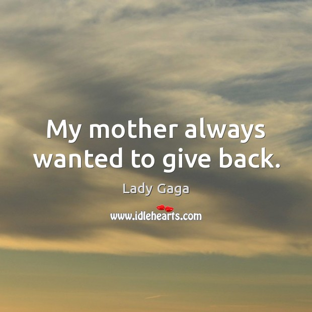 My mother always wanted to give back. Lady Gaga Picture Quote