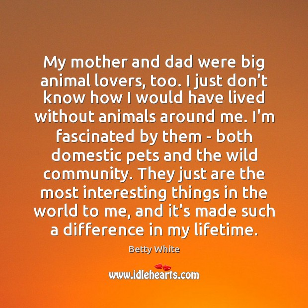 My mother and dad were big animal lovers, too. I just don't Betty White Picture Quote