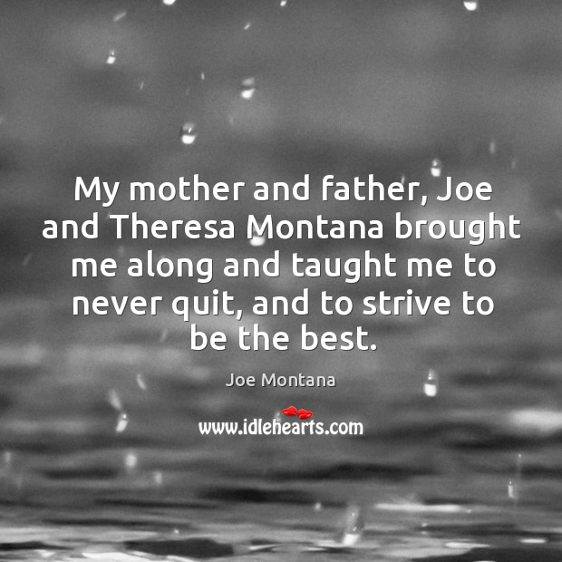 My mother and father, joe and theresa montana brought me along and taught me to never quit, and to strive to be the best. Image