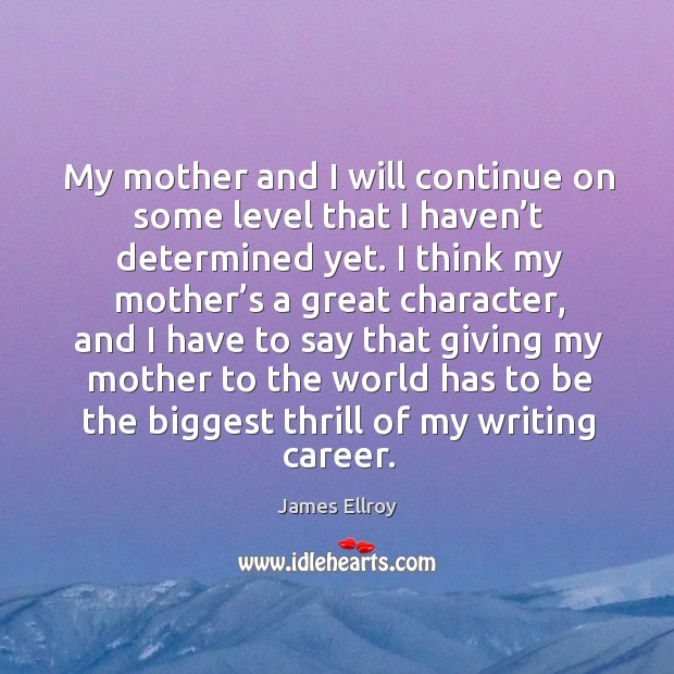 My mother and I will continue on some level that I haven't determined yet. Image