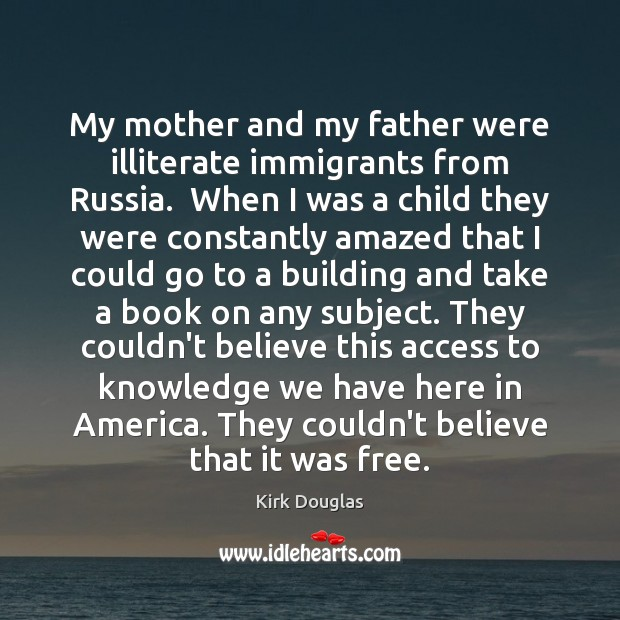 My mother and my father were illiterate immigrants from Russia.  When I Kirk Douglas Picture Quote