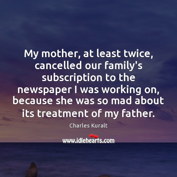 My mother, at least twice, cancelled our family's subscription to the newspaper Charles Kuralt Picture Quote