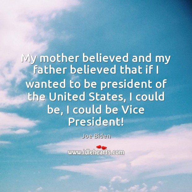 My mother believed and my father believed that if I wanted to Joe Biden Picture Quote