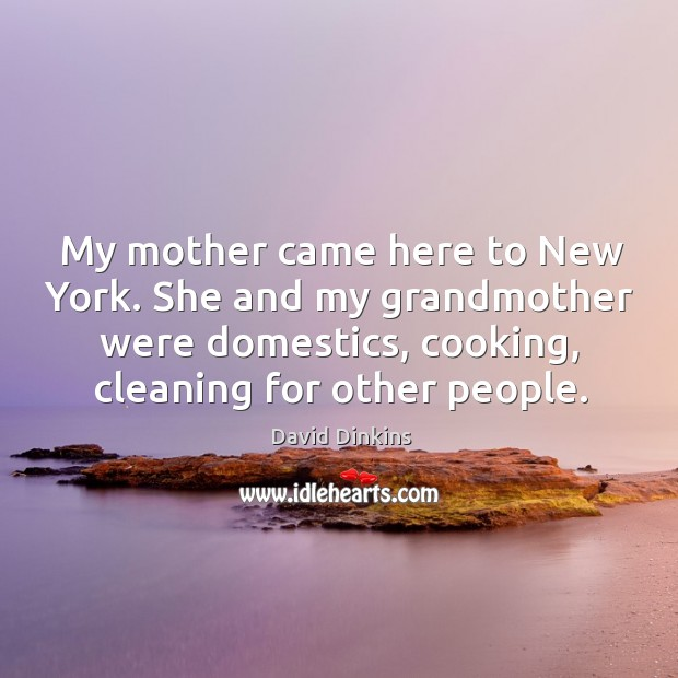 My mother came here to new york. She and my grandmother were domestics, cooking, cleaning for other people. Image