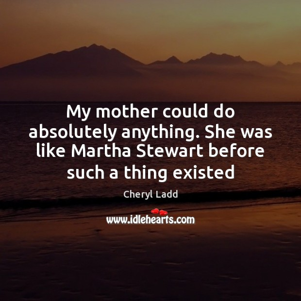 My mother could do absolutely anything. She was like Martha Stewart before Cheryl Ladd Picture Quote