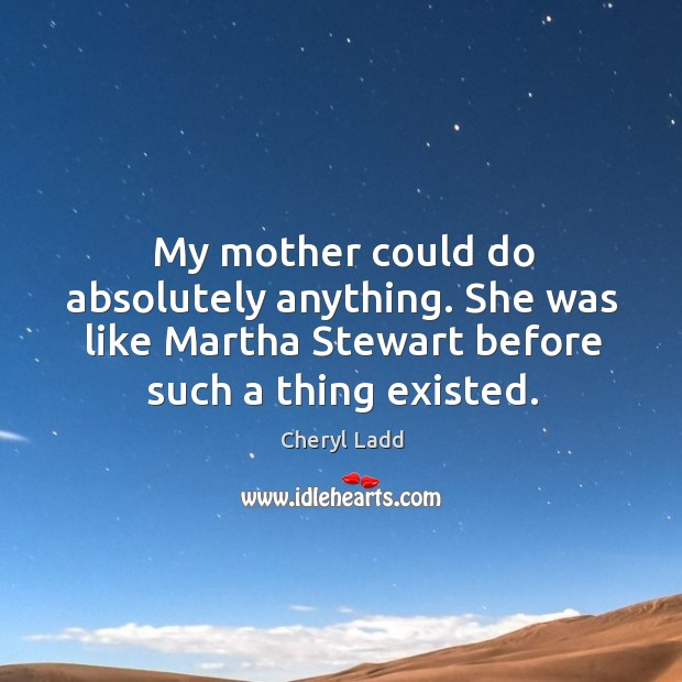 My mother could do absolutely anything. She was like martha stewart before such a thing existed. Image
