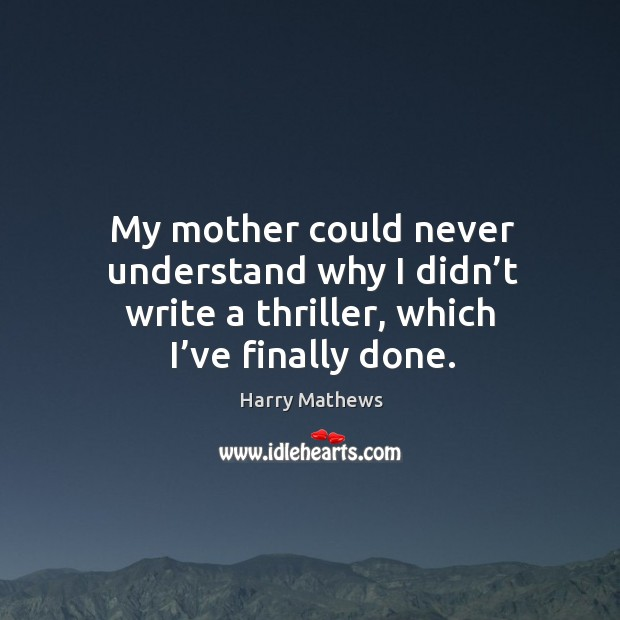 My mother could never understand why I didn't write a thriller, which I've finally done. Harry Mathews Picture Quote