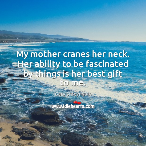 My mother cranes her neck. Her ability to be fascinated by things is her best gift to me. Gary Shteyngart Picture Quote