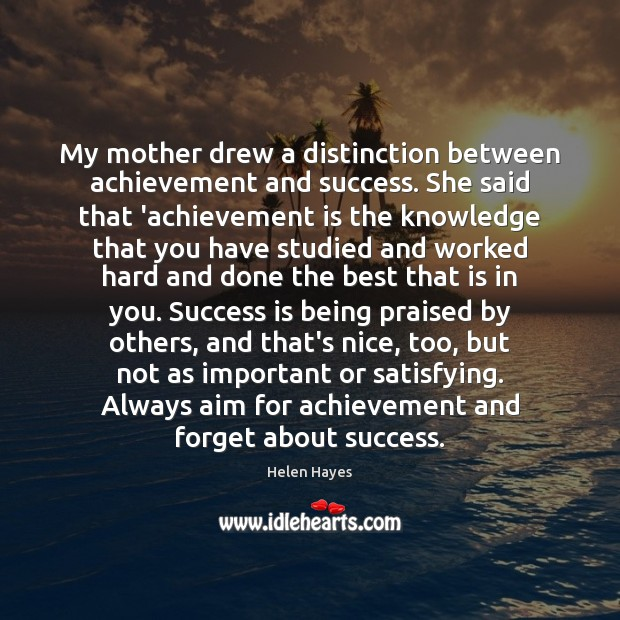 My mother drew a distinction between achievement and success. She said that Achievement Quotes Image