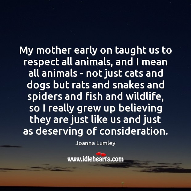 Joanna Lumley Picture Quote image saying: My mother early on taught us to respect all animals, and I