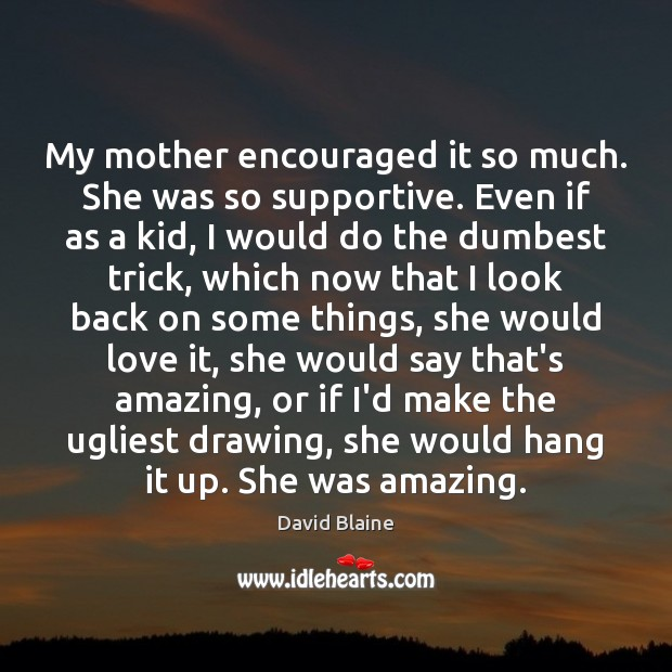 My mother encouraged it so much. She was so supportive. Even if Image