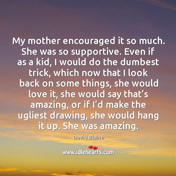 My mother encouraged it so much. She was so supportive. Even if as a kid, I would do the dumbest trick Image
