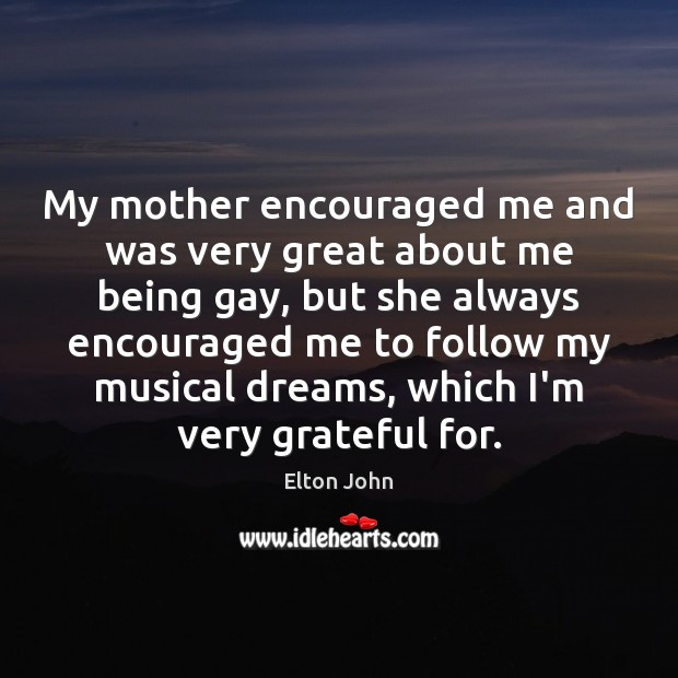 My mother encouraged me and was very great about me being gay, Elton John Picture Quote