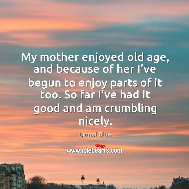 My mother enjoyed old age, and because of her I've begun to enjoy parts of it too. Image