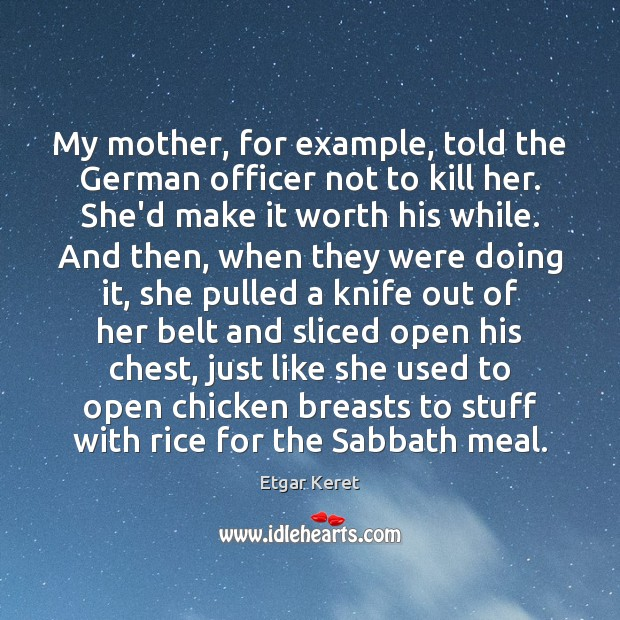 My mother, for example, told the German officer not to kill her. Etgar Keret Picture Quote