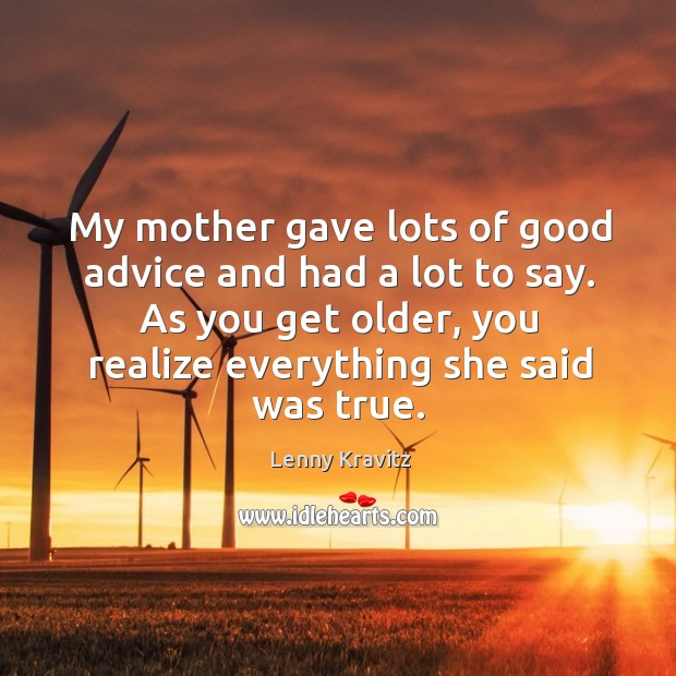 Image, My mother gave lots of good advice and had a lot to say. As you get older, you realize everything she said was true.