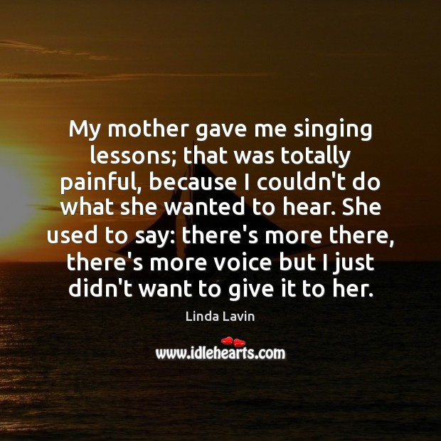 My mother gave me singing lessons; that was totally painful, because I Linda Lavin Picture Quote