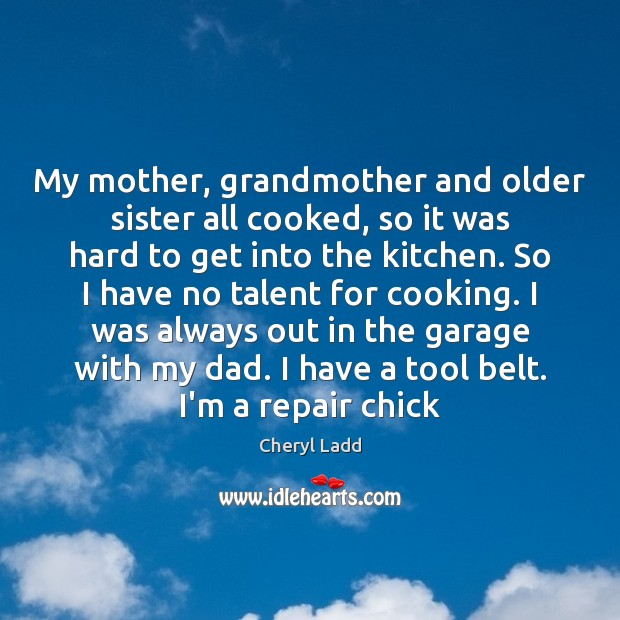 My mother, grandmother and older sister all cooked, so it was hard Cheryl Ladd Picture Quote