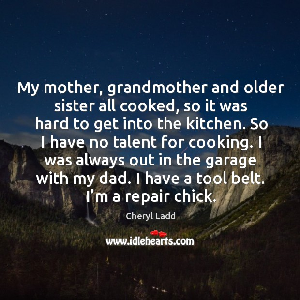 My mother, grandmother and older sister all cooked, so it was hard to get into the kitchen. Cheryl Ladd Picture Quote