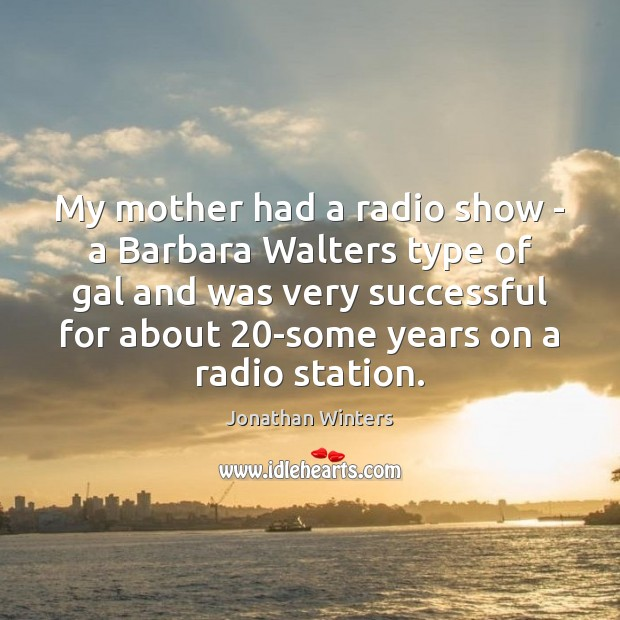 My mother had a radio show – a Barbara Walters type of Image