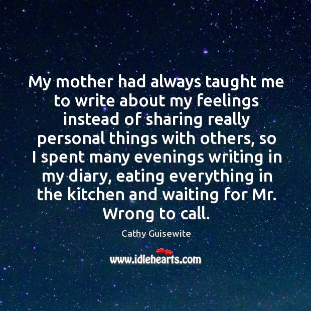 My mother had always taught me to write about my feelings instead of sharing Cathy Guisewite Picture Quote