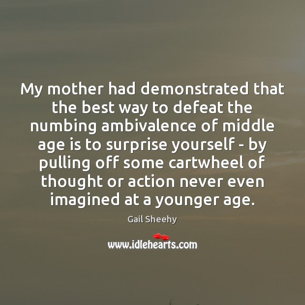 My mother had demonstrated that the best way to defeat the numbing Age Quotes Image