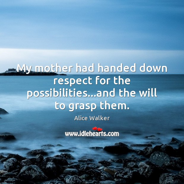 Image, My mother had handed down respect for the possibilities…and the will to grasp them.