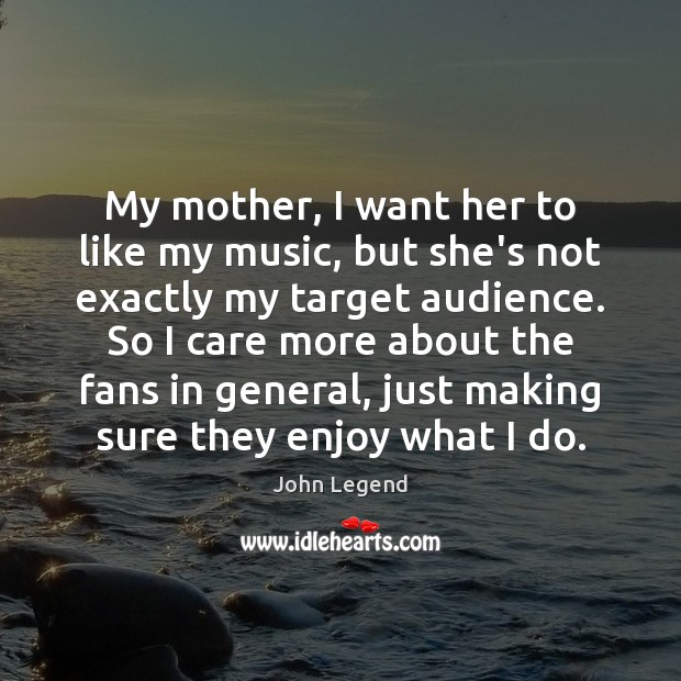 My mother, I want her to like my music, but she's not John Legend Picture Quote