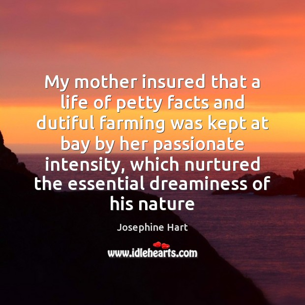 My mother insured that a life of petty facts and dutiful farming Josephine Hart Picture Quote
