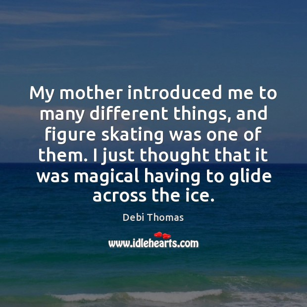 My mother introduced me to many different things, and figure skating was Debi Thomas Picture Quote