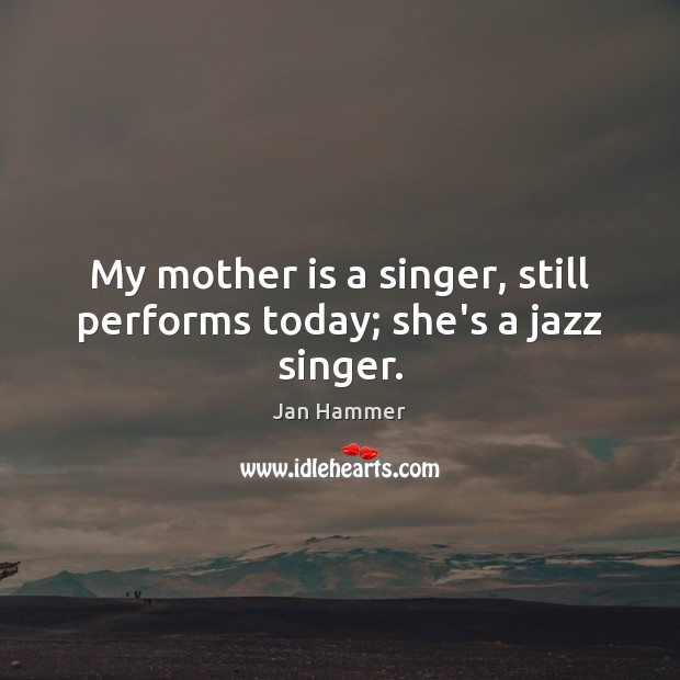 My mother is a singer, still performs today; she's a jazz singer. Jan Hammer Picture Quote