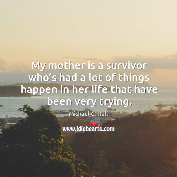 My mother is a survivor who's had a lot of things happen in her life that have been very trying. Michael C. Hall Picture Quote