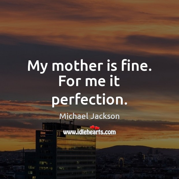 My mother is fine. For me it perfection. Mother Quotes Image