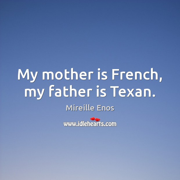 Mireille Enos Picture Quote image saying: My mother is French, my father is Texan.