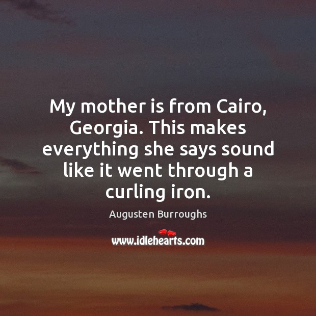 My mother is from Cairo, Georgia. This makes everything she says sound Augusten Burroughs Picture Quote