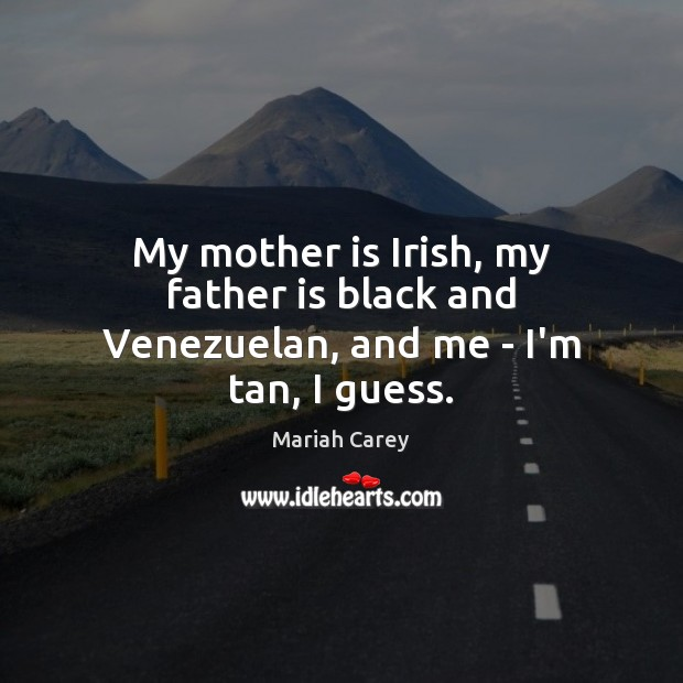 My mother is Irish, my father is black and Venezuelan, and me – I'm tan, I guess. Mother Quotes Image