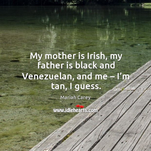 Image, My mother is irish, my father is black and venezuelan, and me – I'm tan, I guess.
