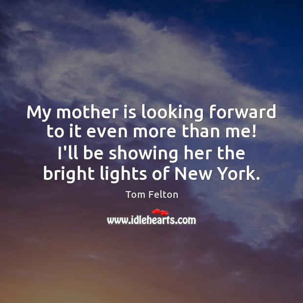 My mother is looking forward to it even more than me! I'll Mother Quotes Image