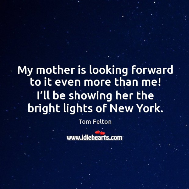 My mother is looking forward to it even more than me! I'll be showing her the bright lights of new york. Image