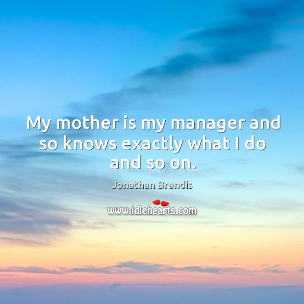 My mother is my manager and so knows exactly what I do and so on. Image