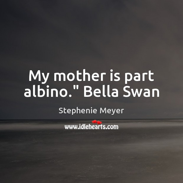 "Image, My mother is part albino."" Bella Swan"