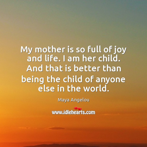 My mother is so full of joy and life. I am her Mother Quotes Image