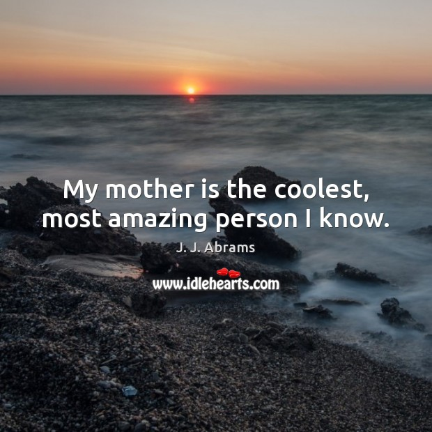 My mother is the coolest, most amazing person I know. Mother Quotes Image