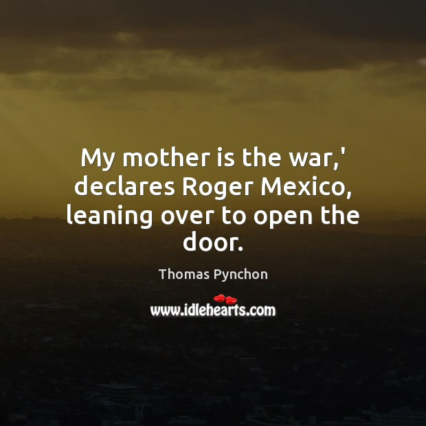 Image, My mother is the war,' declares Roger Mexico, leaning over to open the door.