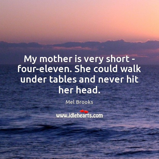 My mother is very short – four-eleven. She could walk under tables and never hit her head. Image
