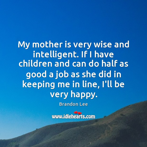 Image, My mother is very wise and intelligent. If I have children and